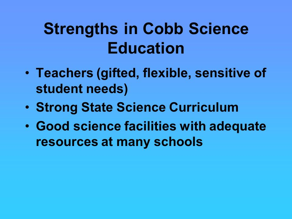 Strengths in Cobb Science Education Teachers (gifted, flexible, sensitive of student needs) Strong State Science Curriculum Good science facilities with adequate resources at many schools