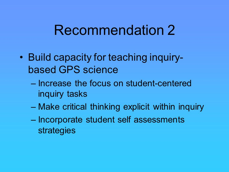 Recommendation 2 Build capacity for teaching inquiry- based GPS science –Increase the focus on student-centered inquiry tasks –Make critical thinking explicit within inquiry –Incorporate student self assessments strategies