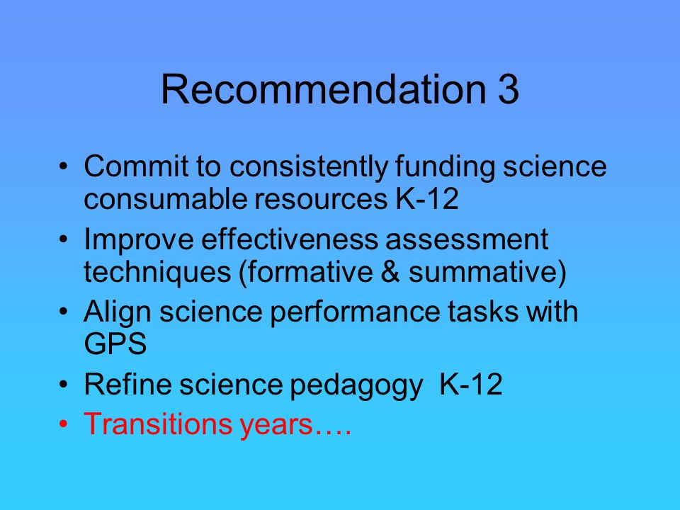 Recommendation 3 Commit to consistently funding science consumable resources K-12 Improve effectiveness assessment techniques (formative & summative) Align science performance tasks with GPS Refine science pedagogy K-12 Transitions years….