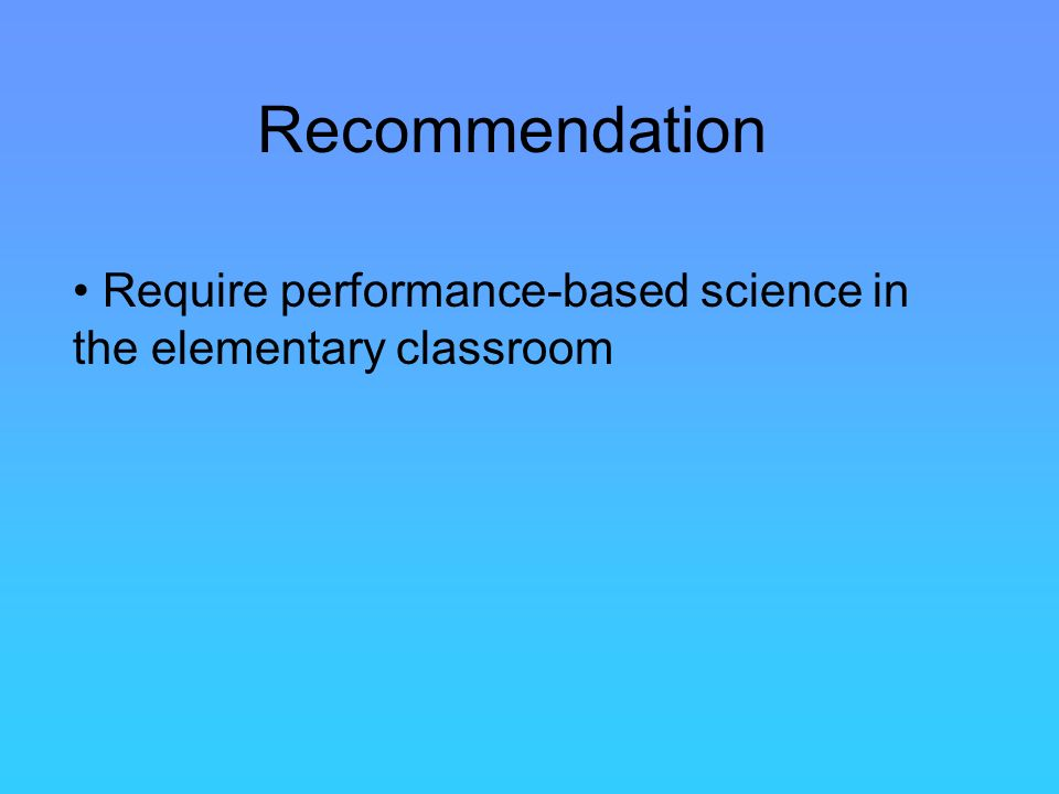 Recommendation Require performance-based science in the elementary classroom