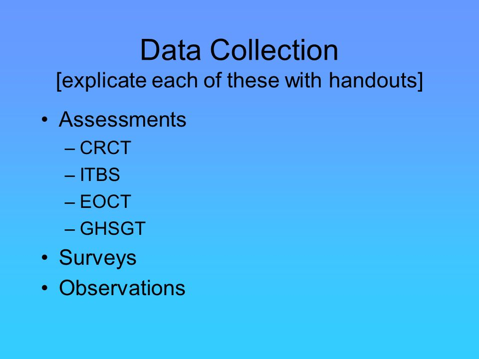 Data Collection [explicate each of these with handouts] Assessments –CRCT –ITBS –EOCT –GHSGT Surveys Observations