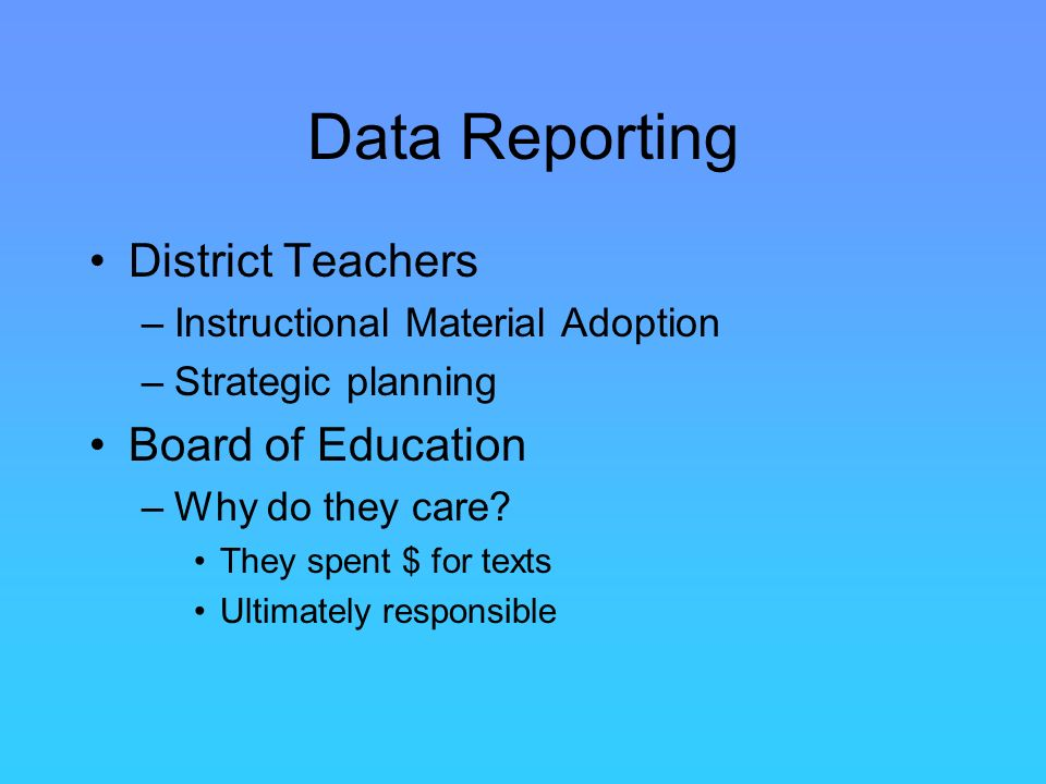 Data Reporting District Teachers –Instructional Material Adoption –Strategic planning Board of Education –Why do they care.