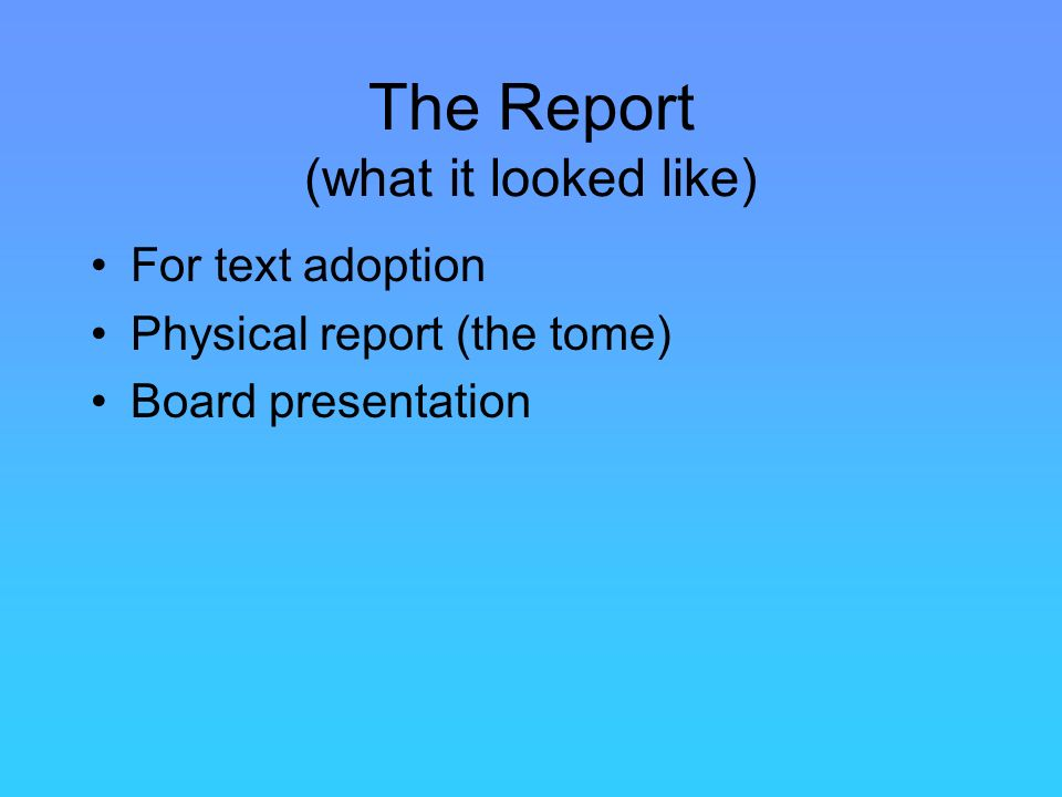The Report (what it looked like) For text adoption Physical report (the tome) Board presentation