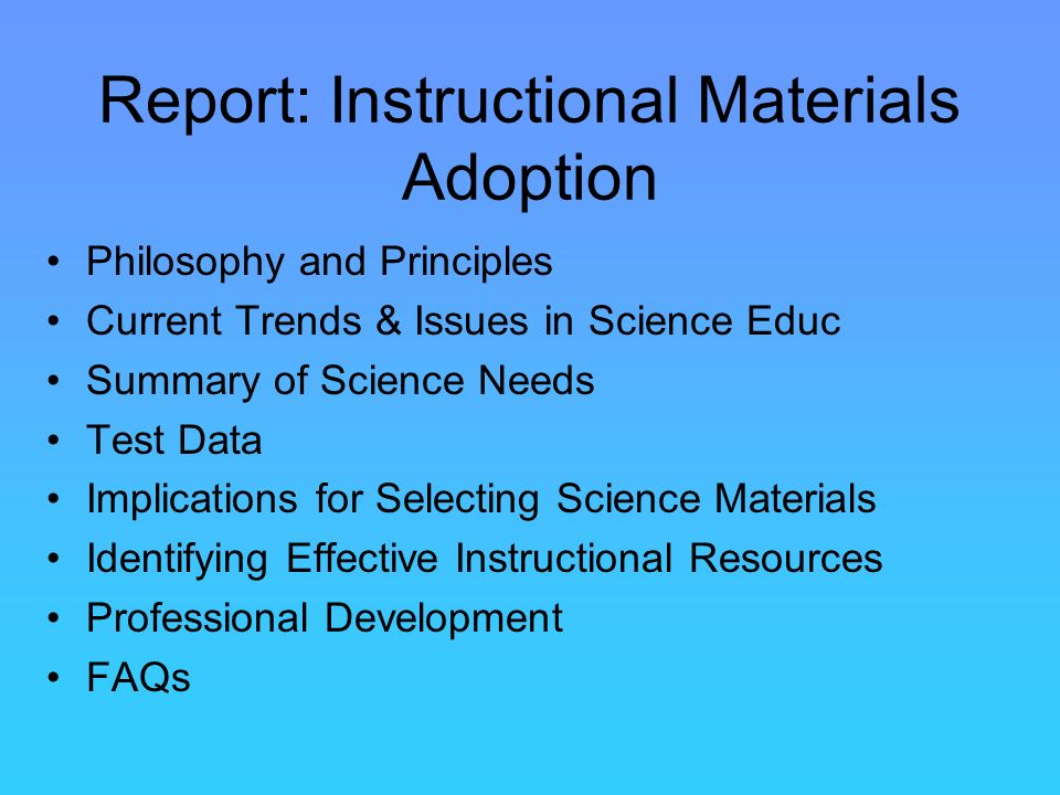 Report: Instructional Materials Adoption Philosophy and Principles Current Trends & Issues in Science Educ Summary of Science Needs Test Data Implications for Selecting Science Materials Identifying Effective Instructional Resources Professional Development FAQs