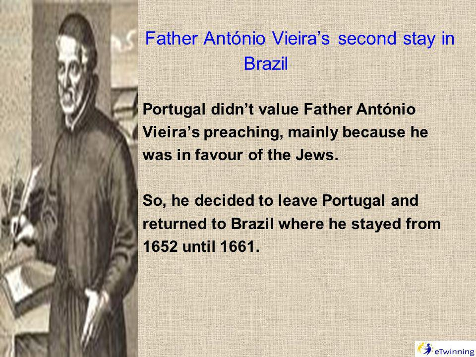 Father António Vieiras second stay in Brazil Portugal didnt value Father António Vieiras preaching, mainly because he was in favour of the Jews.