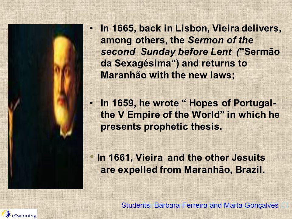 In 1665, back in Lisbon, Vieira delivers, among others, the Sermon of the second Sunday before Lent ( Sermão da Sexagésima) and returns to Maranhão with the new laws; In 1659, he wrote Hopes of Portugal- the V Empire of the World in which he presents prophetic thesis.