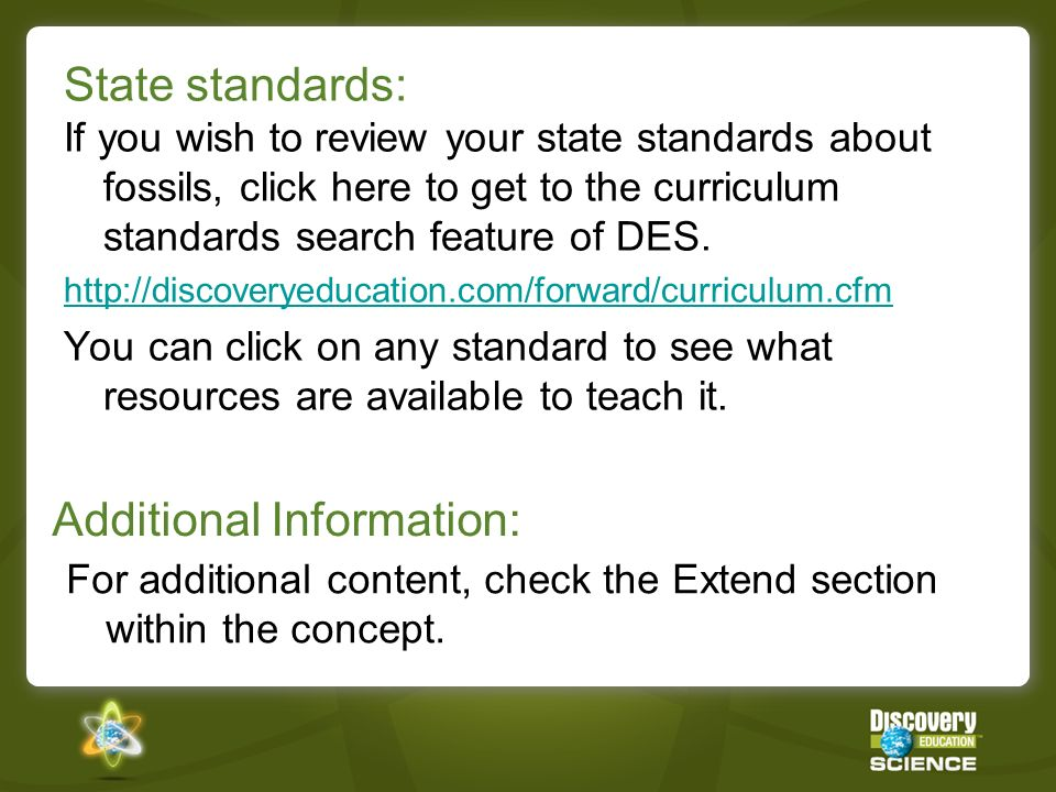 State standards: If you wish to review your state standards about fossils, click here to get to the curriculum standards search feature of DES.