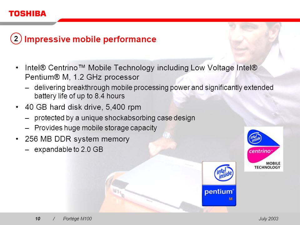 July /Portégé M100 Impressive mobile performance Intel® Centrino Mobile Technology including Low Voltage Intel® Pentium® M, 1.2 GHz processor –delivering breakthrough mobile processing power and significantly extended battery life of up to 8.4 hours 40 GB hard disk drive, 5,400 rpm –protected by a unique shockabsorbing case design –Provides huge mobile storage capacity 256 MB DDR system memory –expandable to 2.0 GB 2