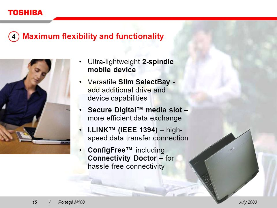 July /Portégé M100 Maximum flexibility and functionality Ultra-lightweight 2-spindle mobile device Versatile Slim SelectBay - add additional drive and device capabilities Secure Digital media slot – more efficient data exchange i.LINK (IEEE 1394) – high- speed data transfer connection ConfigFree including Connectivity Doctor – for hassle-free connectivity 4