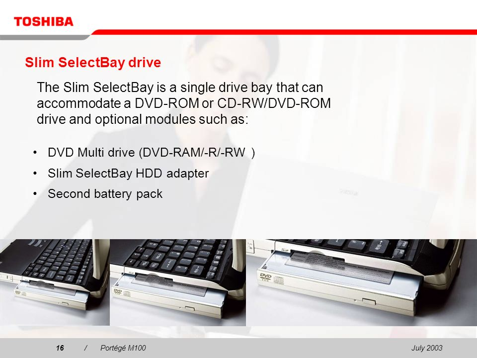 July /Portégé M100 Slim SelectBay drive DVD Multi drive (DVD-RAM/-R/-RW ) Slim SelectBay HDD adapter Second battery pack The Slim SelectBay is a single drive bay that can accommodate a DVD-ROM or CD-RW/DVD-ROM drive and optional modules such as: