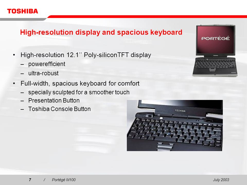 July 20037/Portégé M100 High-resolution 12.1 Poly-siliconTFT display –powerefficient –ultra-robust Full-width, spacious keyboard for comfort –specially sculpted for a smoother touch –Presentation Button –Toshiba Console Button High-resolution display and spacious keyboard