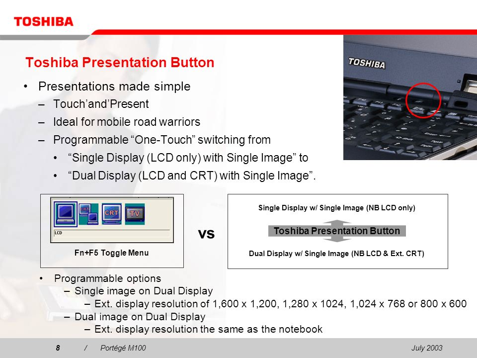 July 20038/Portégé M100 Toshiba Presentation Button Presentations made simple –TouchandPresent –Ideal for mobile road warriors –Programmable One-Touch switching from Single Display (LCD only) with Single Image to Dual Display (LCD and CRT) with Single Image.