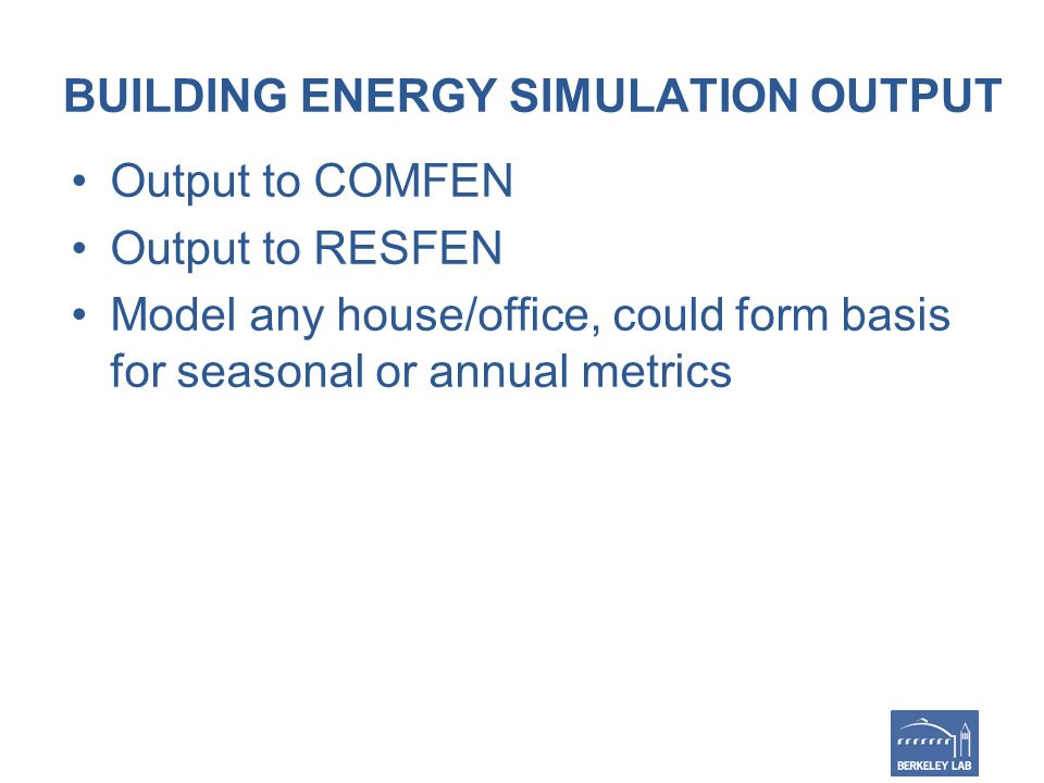 BUILDING ENERGY SIMULATION OUTPUT Output to COMFEN Output to RESFEN Model any house/office, could form basis for seasonal or annual metrics
