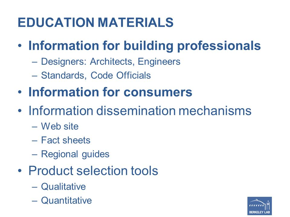 EDUCATION MATERIALS Information for building professionals –Designers: Architects, Engineers –Standards, Code Officials Information for consumers Information dissemination mechanisms –Web site –Fact sheets –Regional guides Product selection tools –Qualitative –Quantitative