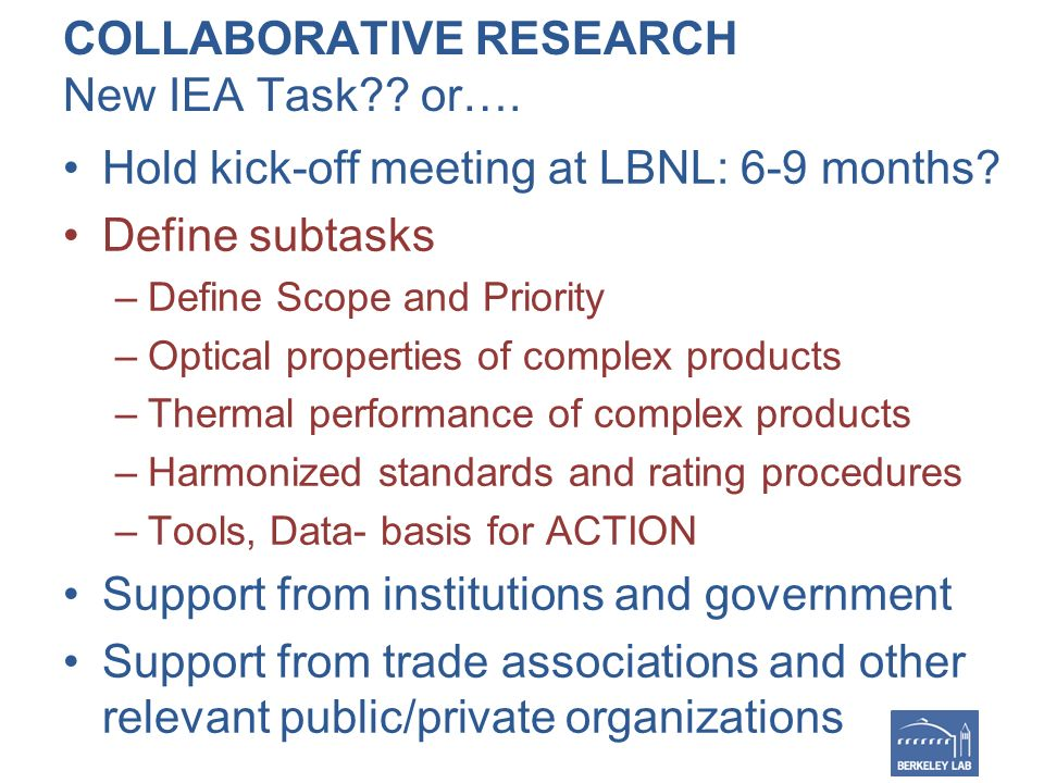 COLLABORATIVE RESEARCH New IEA Task . or…. Hold kick-off meeting at LBNL: 6-9 months.