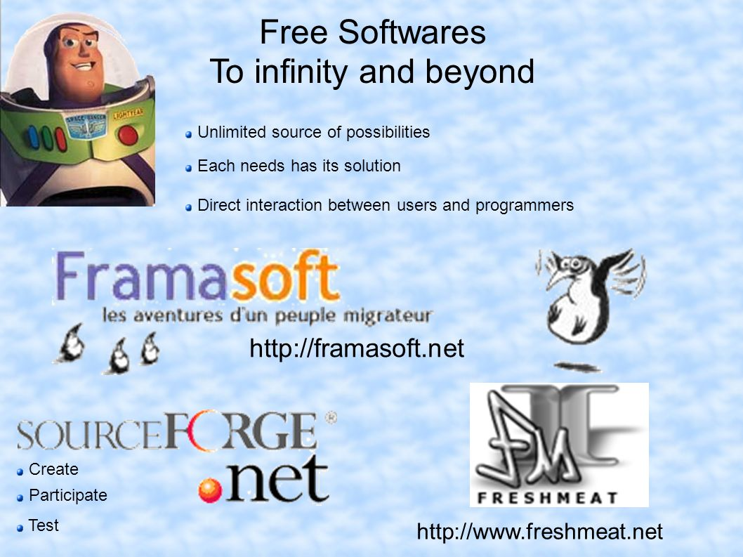 Free Softwares To infinity and beyond Unlimited source of possibilities Each needs has its solution Direct interaction between users and programmers   Create Participate Test