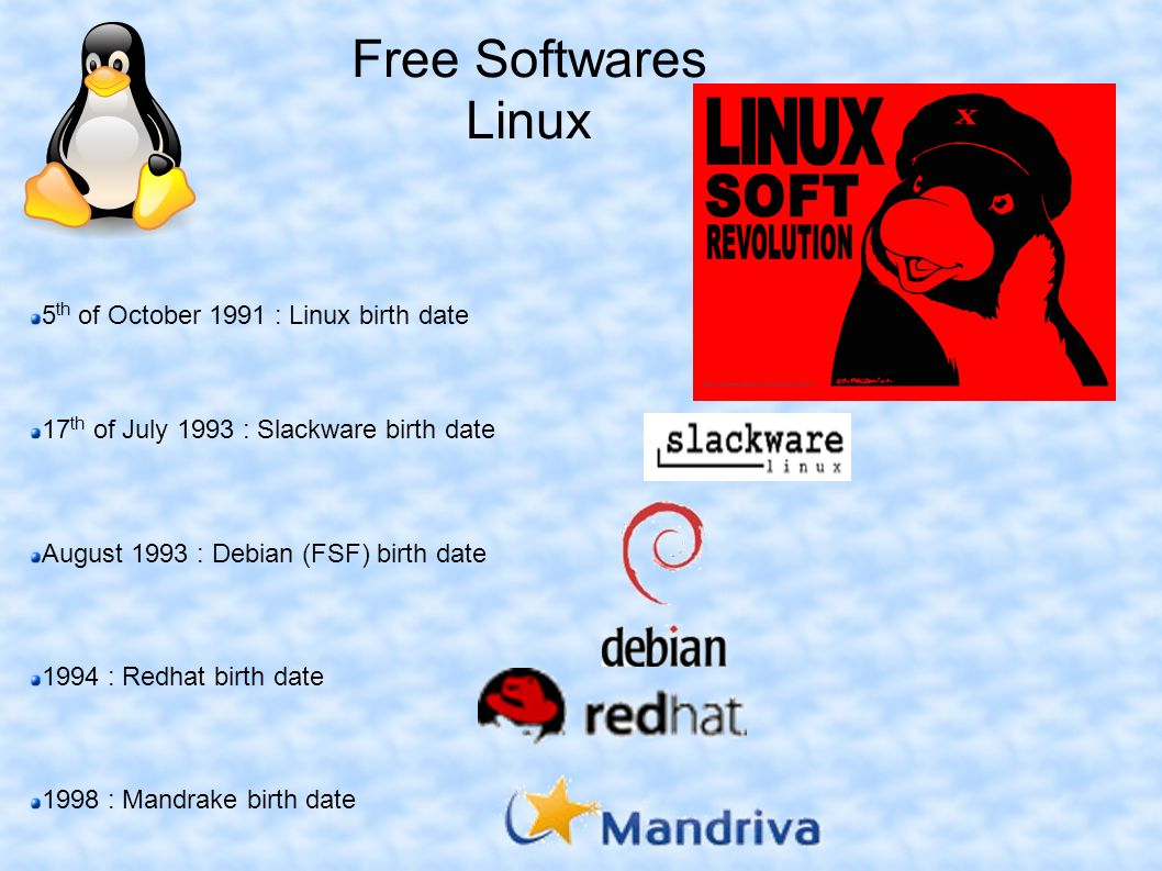 Free Softwares Linux 5 th of October 1991 : Linux birth date 17 th of July 1993 : Slackware birth date August 1993 : Debian (FSF) birth date 1994 : Redhat birth date 1998 : Mandrake birth date
