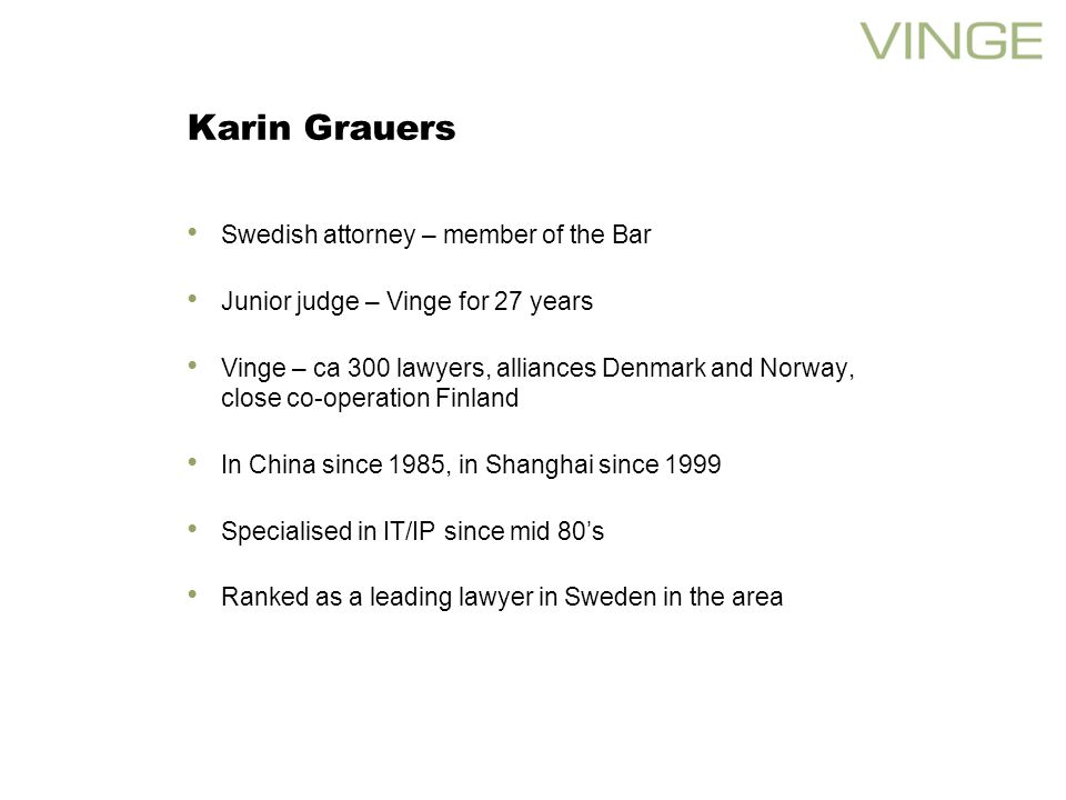Karin Grauers Swedish attorney – member of the Bar Junior judge – Vinge for 27 years Vinge – ca 300 lawyers, alliances Denmark and Norway, close co-operation Finland In China since 1985, in Shanghai since 1999 Specialised in IT/IP since mid 80s Ranked as a leading lawyer in Sweden in the area