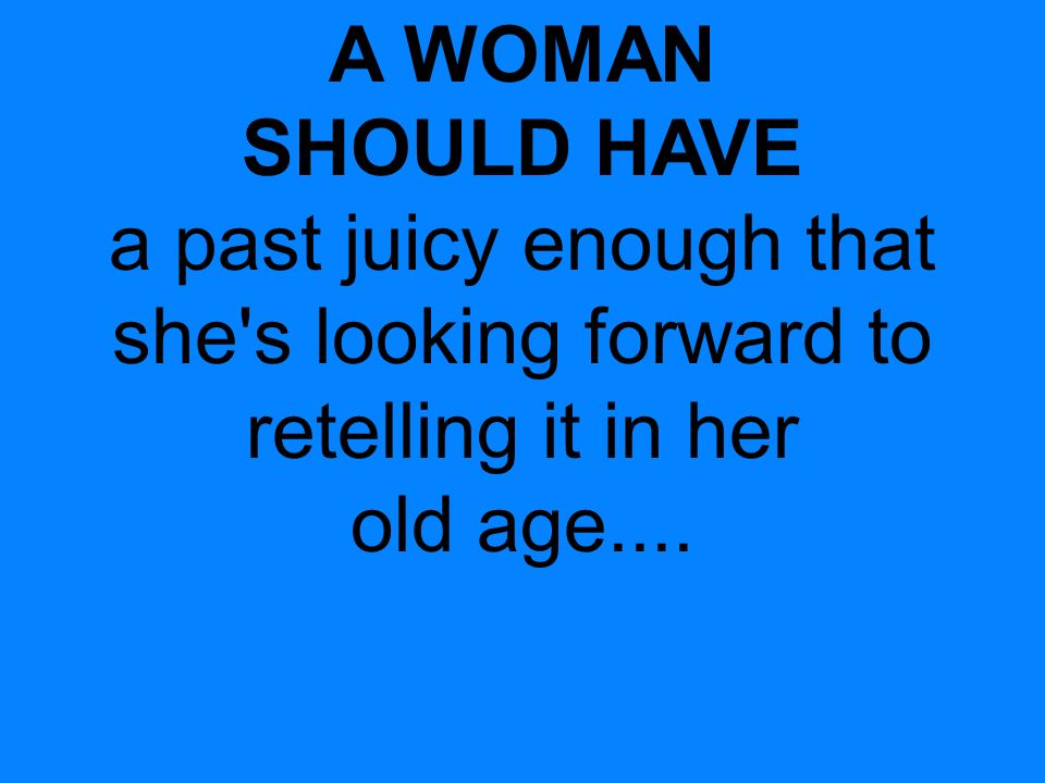 A WOMAN SHOULD HAVE a past juicy enough that she s looking forward to retelling it in her old age....