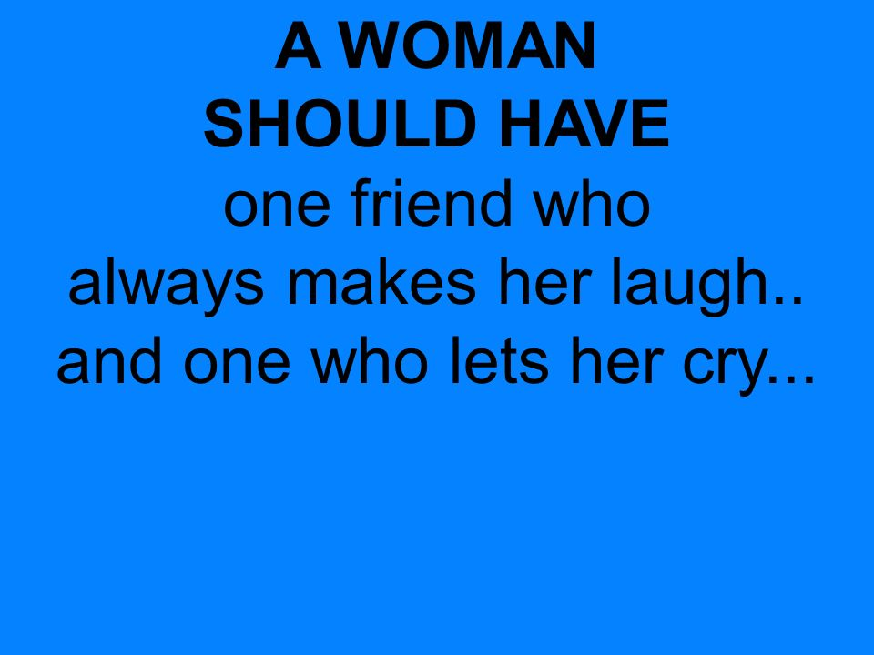 A WOMAN SHOULD HAVE one friend who always makes her laugh.. and one who lets her cry...