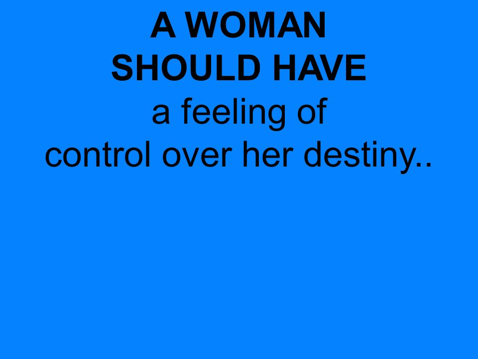 A WOMAN SHOULD HAVE a feeling of control over her destiny..