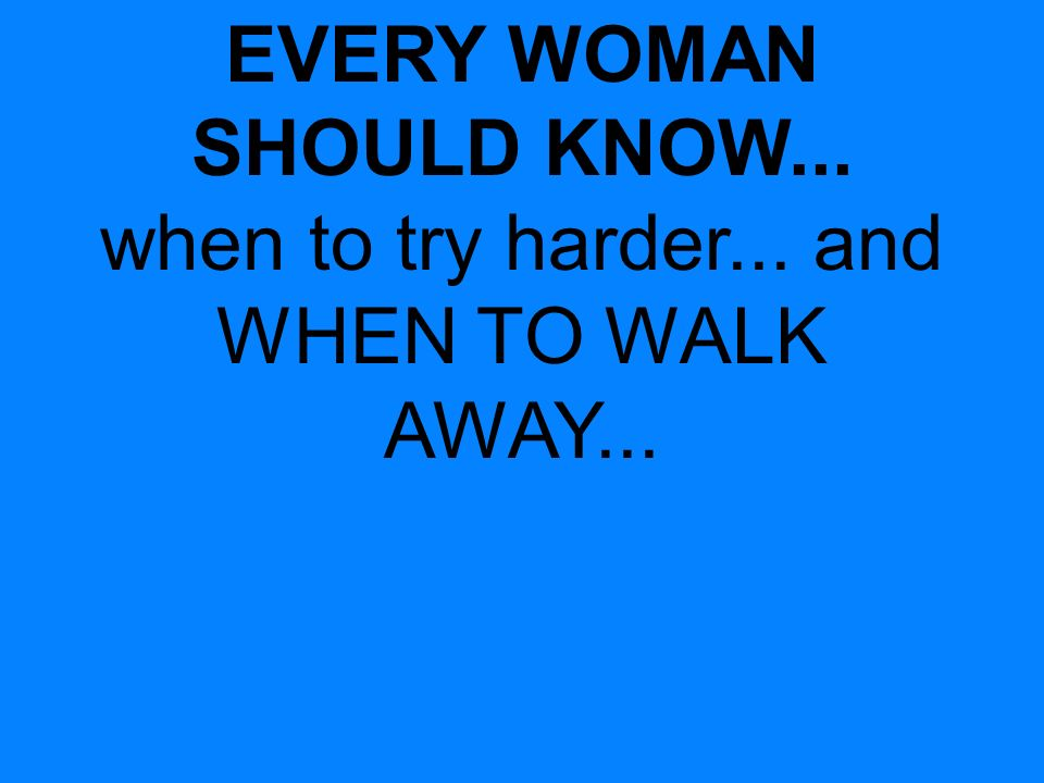 EVERY WOMAN SHOULD KNOW... when to try harder... and WHEN TO WALK AWAY...