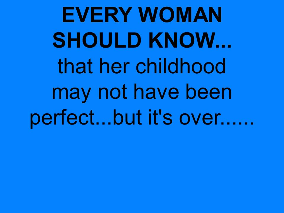 EVERY WOMAN SHOULD KNOW... that her childhood may not have been perfect...but it s over......
