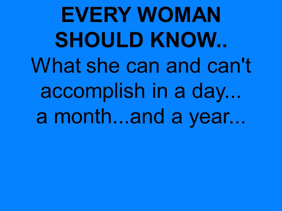 EVERY WOMAN SHOULD KNOW.. What she can and can t accomplish in a day... a month...and a year...