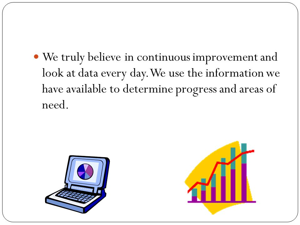 We truly believe in continuous improvement and look at data every day.