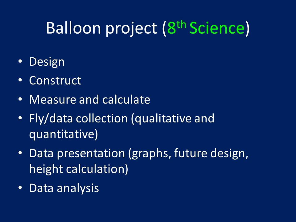 Balloon project (8 th Science) Design Construct Measure and calculate Fly/data collection (qualitative and quantitative) Data presentation (graphs, future design, height calculation) Data analysis