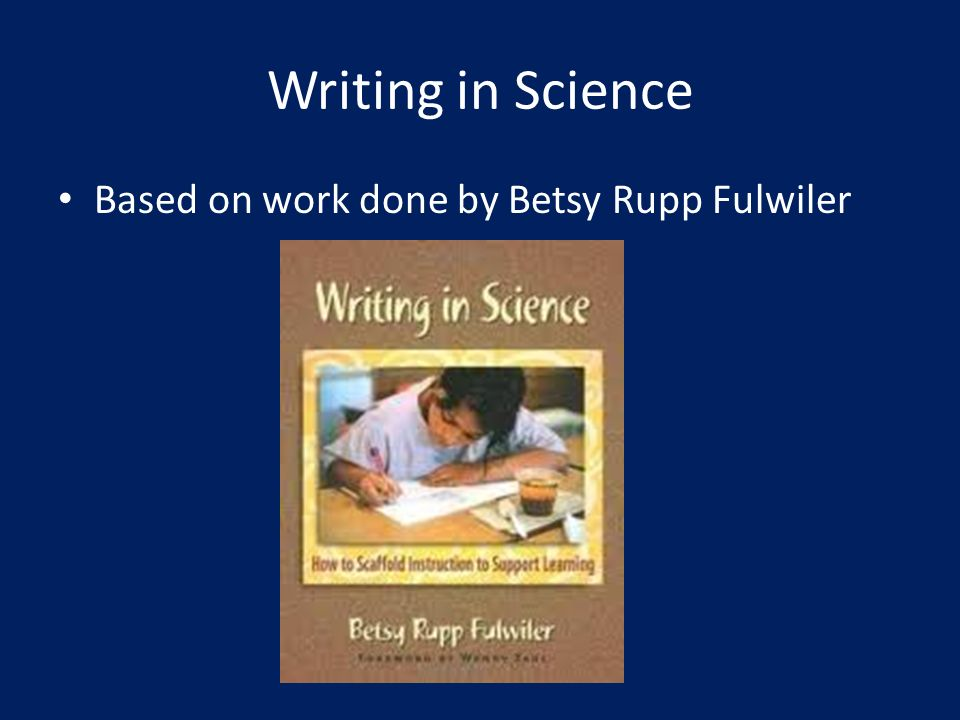Writing in Science Based on work done by Betsy Rupp Fulwiler