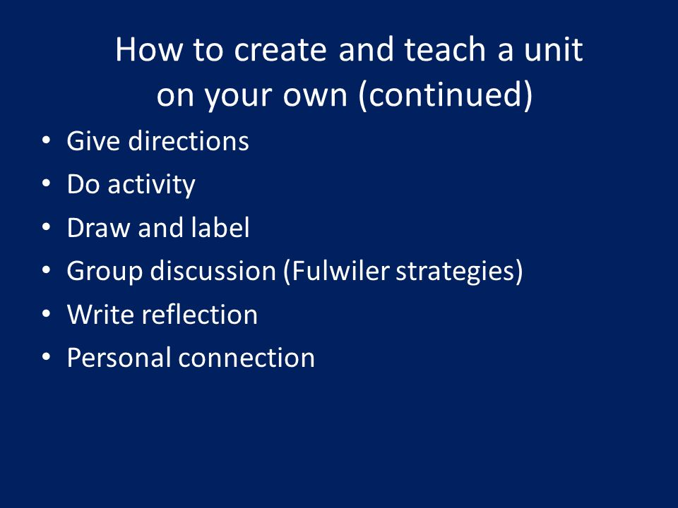 How to create and teach a unit on your own (continued) Give directions Do activity Draw and label Group discussion (Fulwiler strategies) Write reflection Personal connection