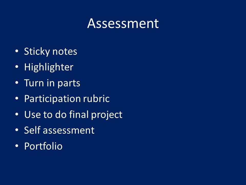 Assessment Sticky notes Highlighter Turn in parts Participation rubric Use to do final project Self assessment Portfolio