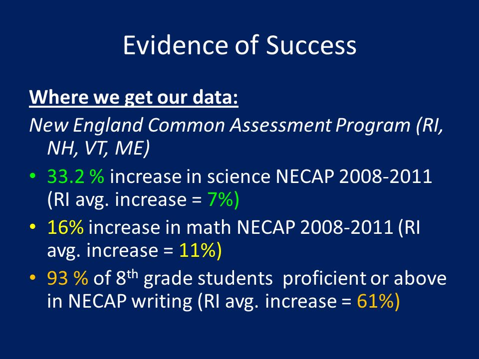 Evidence of Success Where we get our data: New England Common Assessment Program (RI, NH, VT, ME) 33.2 % increase in science NECAP 2008-2011 (RI avg.
