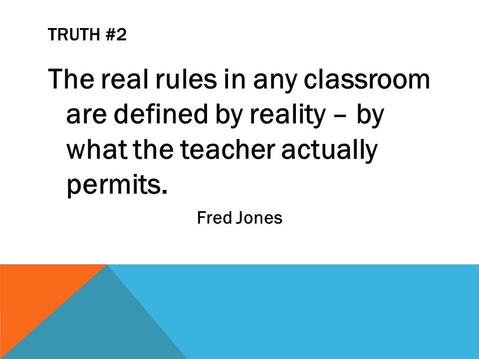 TRUTH #2 The real rules in any classroom are defined by reality – by what the teacher actually permits.