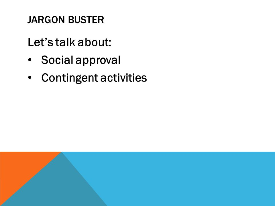 JARGON BUSTER Lets talk about: Social approval Contingent activities
