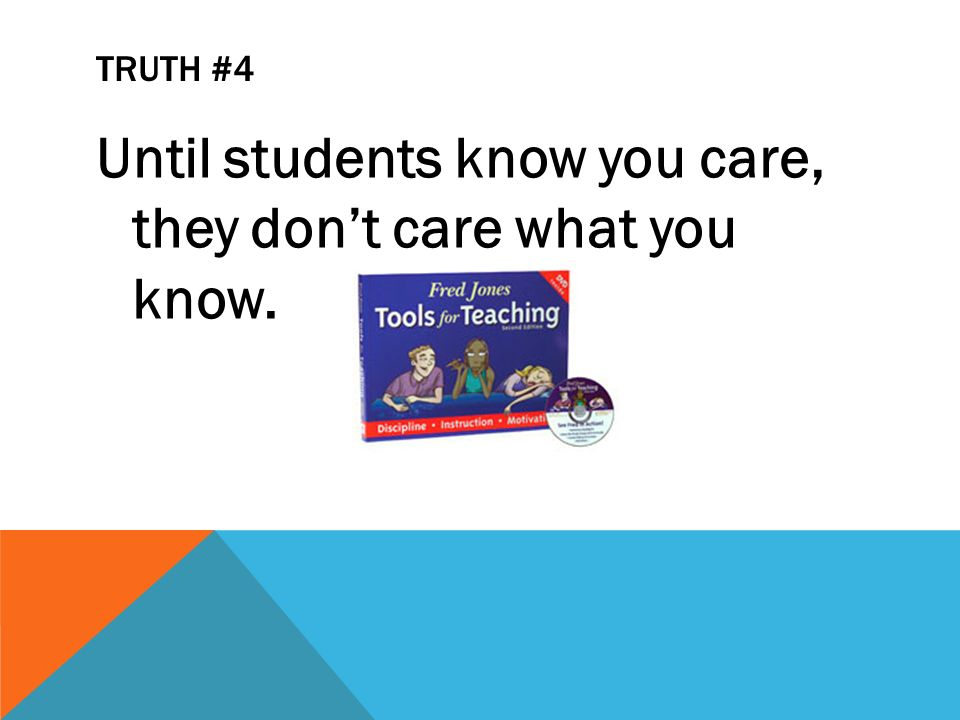 TRUTH #4 Until students know you care, they dont care what you know. Fred Jones