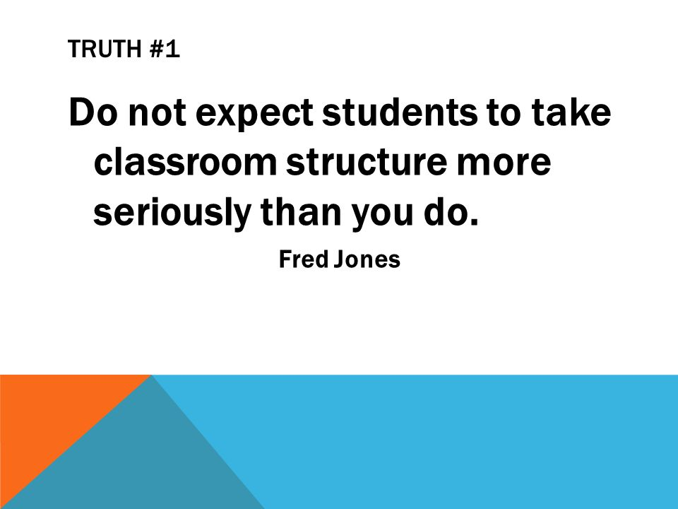TRUTH #1 Do not expect students to take classroom structure more seriously than you do. Fred Jones