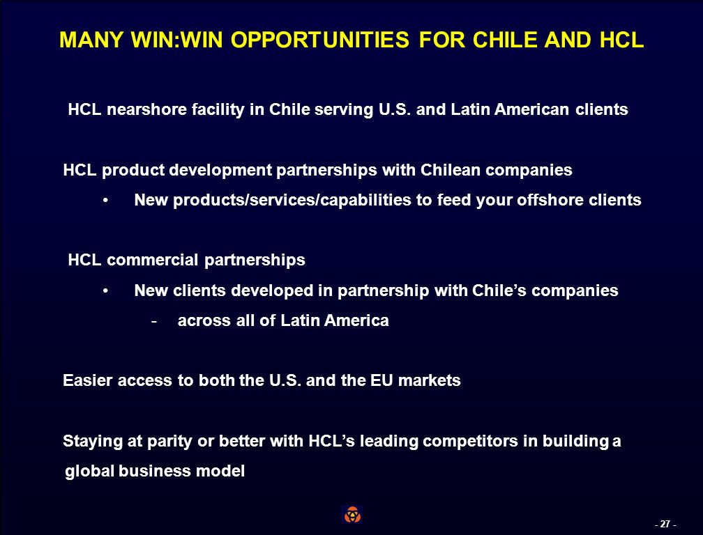 - 26 - AGENDA The Chilean Business Environment Chile: The Nearshore Platform of Choice HCL and the Chilean Nearshore Opportunity