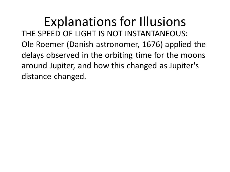 Explanations for Illusions THE SPEED OF LIGHT IS NOT INSTANTANEOUS: Ole Roemer (Danish astronomer, 1676) applied the delays observed in the orbiting time for the moons around Jupiter, and how this changed as Jupiter s distance changed.
