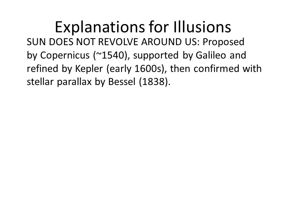 Explanations for Illusions SUN DOES NOT REVOLVE AROUND US: Proposed by Copernicus (~1540), supported by Galileo and refined by Kepler (early 1600s), then confirmed with stellar parallax by Bessel (1838).