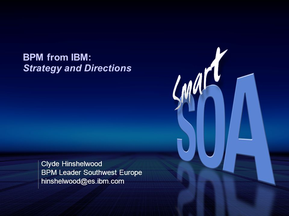 BPM from IBM: Strategy and Directions Clyde Hinshelwood BPM Leader Southwest Europe