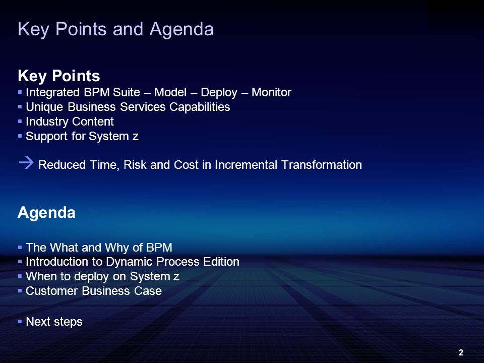2 Key Points and Agenda Key Points Integrated BPM Suite – Model – Deploy – Monitor Unique Business Services Capabilities Industry Content Support for System z Reduced Time, Risk and Cost in Incremental Transformation Agenda The What and Why of BPM Introduction to Dynamic Process Edition When to deploy on System z Customer Business Case Next steps