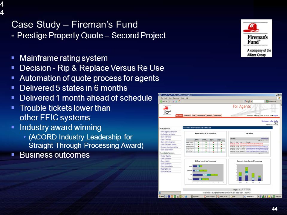 4444 Mainframe rating system Decision - Rip & Replace Versus Re Use Automation of quote process for agents Delivered 5 states in 6 months Delivered 1 month ahead of schedule Trouble tickets lower than other FFIC systems Industry award winning (ACORD Industry Leadership for Straight Through Processing Award) Business outcomes Case Study – Firemans Fund - Prestige Property Quote – Second Project