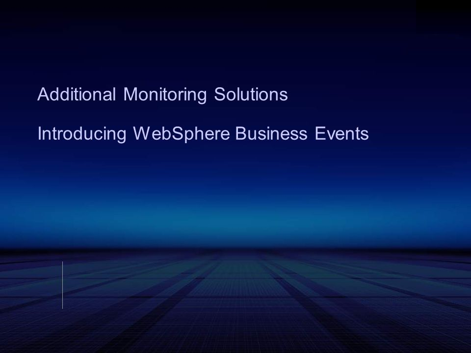 Additional Monitoring Solutions Introducing WebSphere Business Events