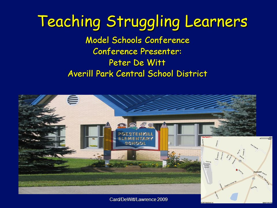 Card/DeWitt/Lawrence 2009 Teaching Struggling Learners Teaching Struggling Learners Model Schools Conference Conference Presenter: Peter De Witt Averill Park Central School District