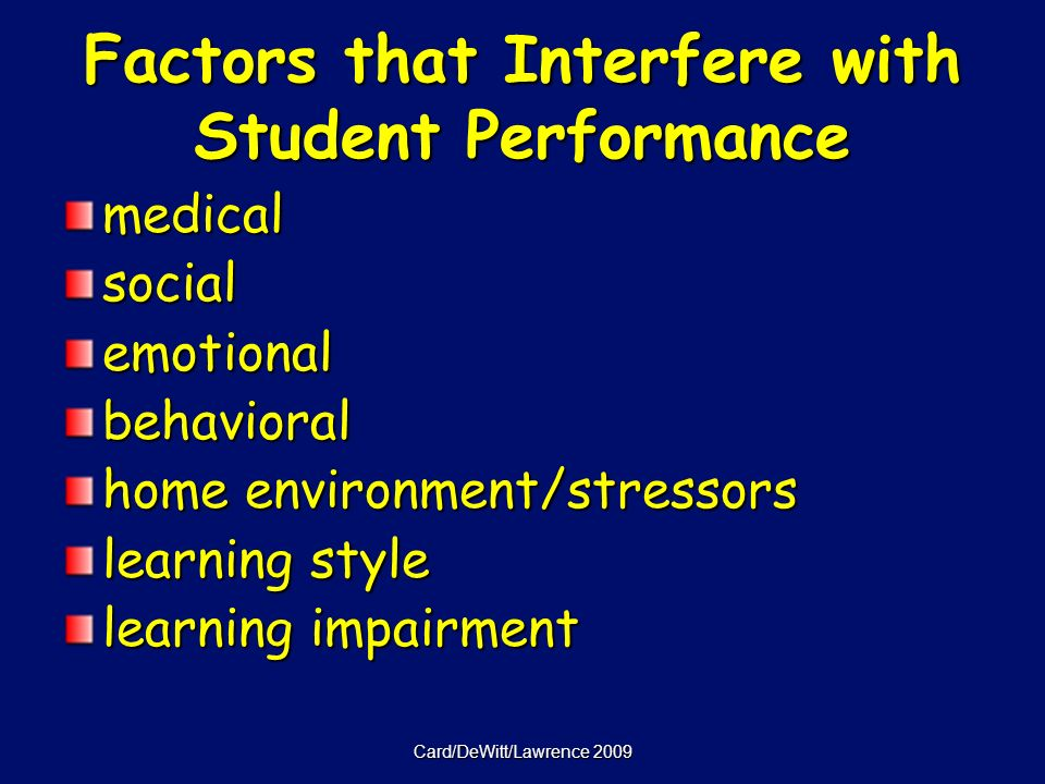 Card/DeWitt/Lawrence 2009 Factors that Interfere with Student Performance medicalsocialemotionalbehavioral home environment/stressors learning style learning impairment