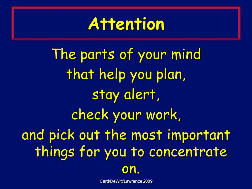 Card/DeWitt/Lawrence 2009 Attention The parts of your mind that help you plan, stay alert, check your work, and pick out the most important things for you to concentrate on.