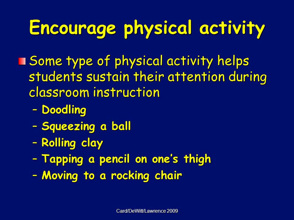 Card/DeWitt/Lawrence 2009 Encourage physical activity Some type of physical activity helps students sustain their attention during classroom instruction –Doodling –Squeezing a ball –Rolling clay –Tapping a pencil on ones thigh –Moving to a rocking chair