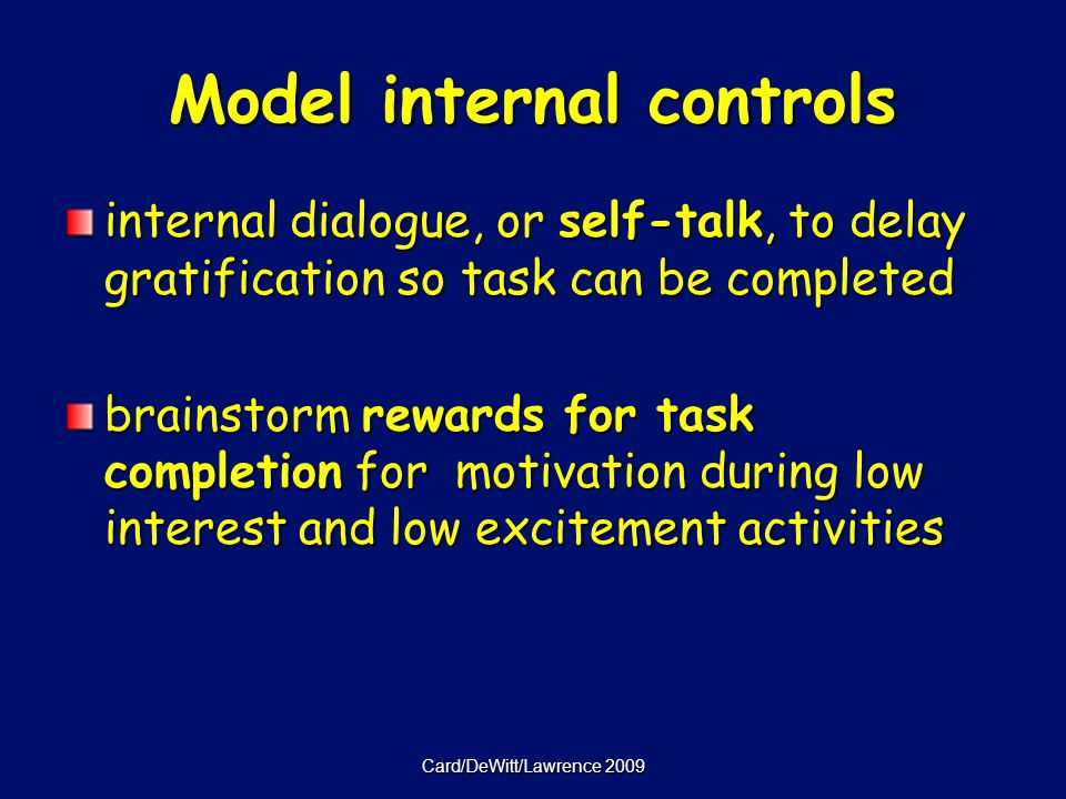Card/DeWitt/Lawrence 2009 Model internal controls internal dialogue, or self-talk, to delay gratification so task can be completed brainstorm rewards for task completion for motivation during low interest and low excitement activities